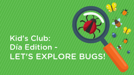 Kid's Club: Día Edition – Let's Explore Bugs!